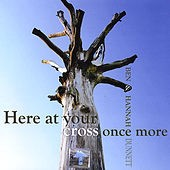 here at your cross once more by Ben and Hannah Dunnett